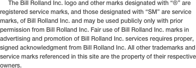 "The Bill Rolland Inc. logo and other marks designated with ""®"" are registered service marks, and those designated with ""SM"" are service marks, of Bill Rolland Inc. and may be used publicly only with prior permission from Bill Rolland Inc. Fair use of Bill Rolland Inc. marks in advertising and promotion of Bill Rolland Inc. services requires proper, signed acknowledgment from Bill Rolland Inc. All other trademarks and service marks referenced in this site are the property of their respective owners."
